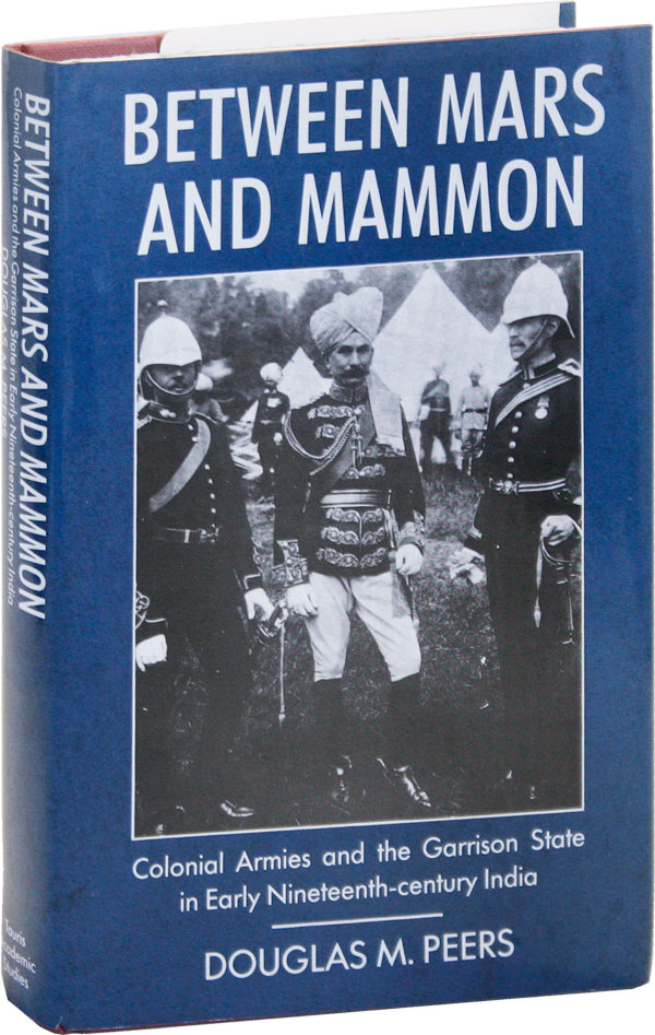 Between Mars and Mammon: Colonial Armies and the Garrison State in India 1819-1835. Douglas M. PEERS.