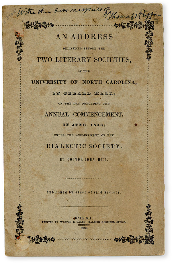 An Address Delivered Before the Two Literary Societies, of the University of North Carolina, in Gerard Hall, on the Day Preceding the Annual Commencement, in June, 1843, Under the Appointment of the Dialectic Society, by Doctor John Hill. Published by Order of Said Society. ANTEBELLUM IMPRINTS - NORTH CAROLINA, John HILL.