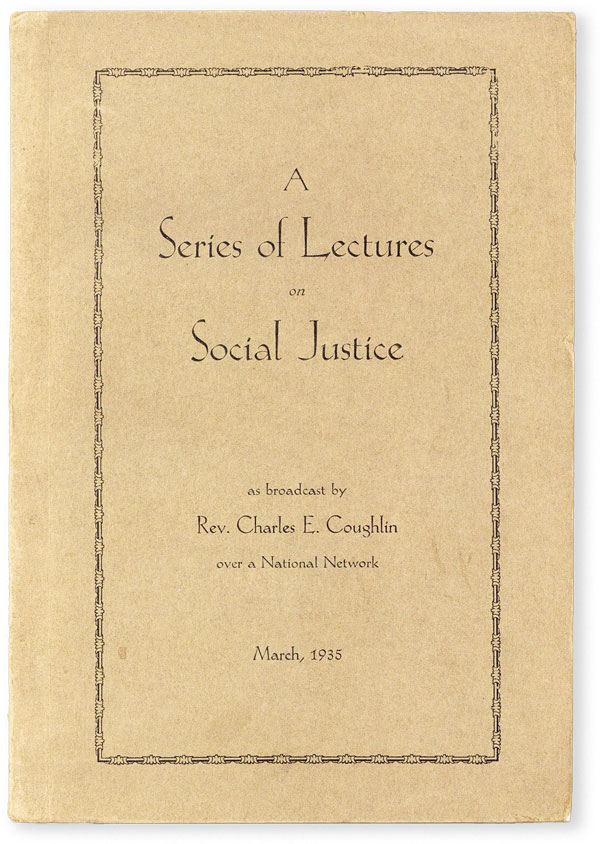 A Series of Lectures on Social Justice by Rev. Charles E. Coughlin of the Shrine of the Little Flower, Royal Oak, Michigan and Broadcast Over a National Network. Charles E. COUGHLIN.