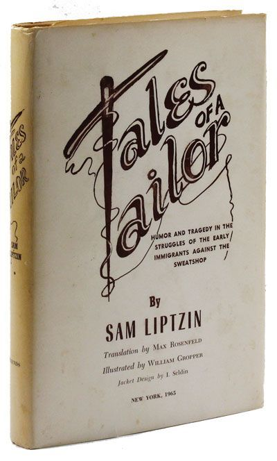 Tales of A Tailor. Humor and Tragedy in the Struggles of the Early Immigrants Against the Sweatshop. NEEDLE TRADES, Sam LIPTZIN.