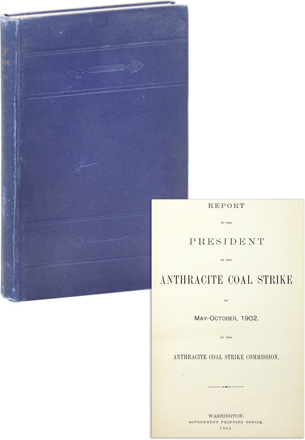 Report to the President on the Anthracite Coal Strike of May-October, 1902, by the Anthracite Coal Strike Commission. Anthracite Coal Strike Commission.