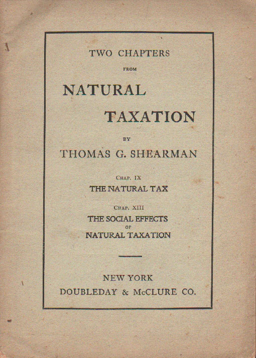 Two Chapters From Natural Taxation by Thomas G. Shearman. Chap. IX, The Natural Tax. Ch. XIII, The Social Effects of Taxation