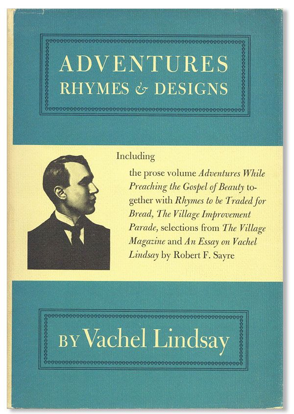 Adventures, Rhymes, & Designs, Including the prose volume Adventures While Preaching the Gospel of Beauty, together with Rhymes to be Traded for Bread, The Village Improvement Parade, and selections from The Village Magazine. Vachel LINDSAY, essay Robert F. Sayre.