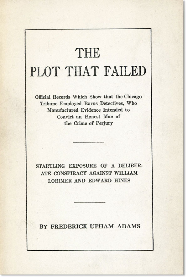 The Plot that Failed: Official Records which Show that the Chicago Tribune Employed Burns Detectives, who Manufactured Evidence Intended to Convict an Honest Man of the Crime of Perjury. Startling Exposure of a Deliberate Conspiracy Against William Lorimer and Edward Hines. Frederick Upham ADAMS.