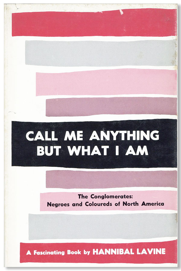 Call Me Anything But What I Am. The Conglomerate: The Negroes and Coloureds of North America....