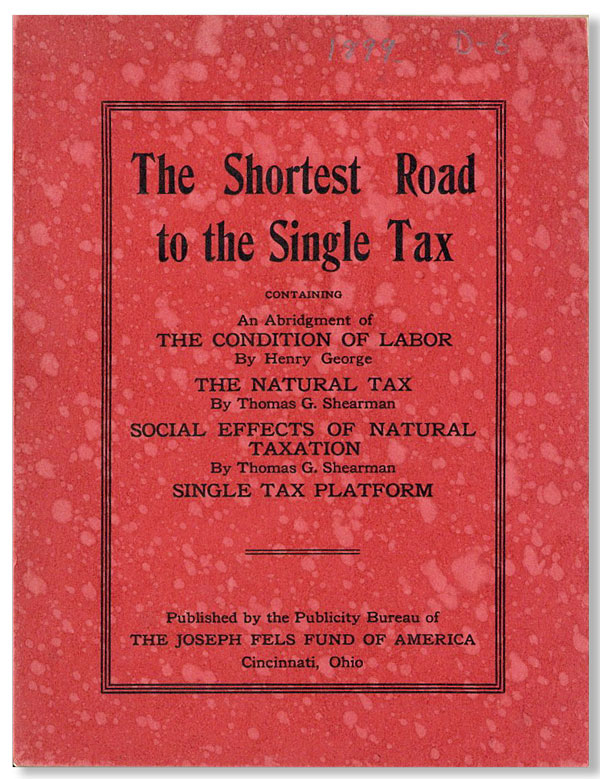 The Shortest Road to Single Tax. Containing an Abridgement of the Condition of Labor [...] The Natural Tax [...] [S]ocial Effects of Natural Taxation [...] Single Tax Platform. JOSEPH FELS FUND, Henry GEORGE, Thomas G. Shearman.