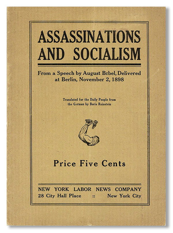 Assassinations and Socialism: From a Speech by August Bebel, delivered at Berlin, November 2, 1898. Translated for the Daily People from the German. August BEBEL, trans Boris Reinstein.