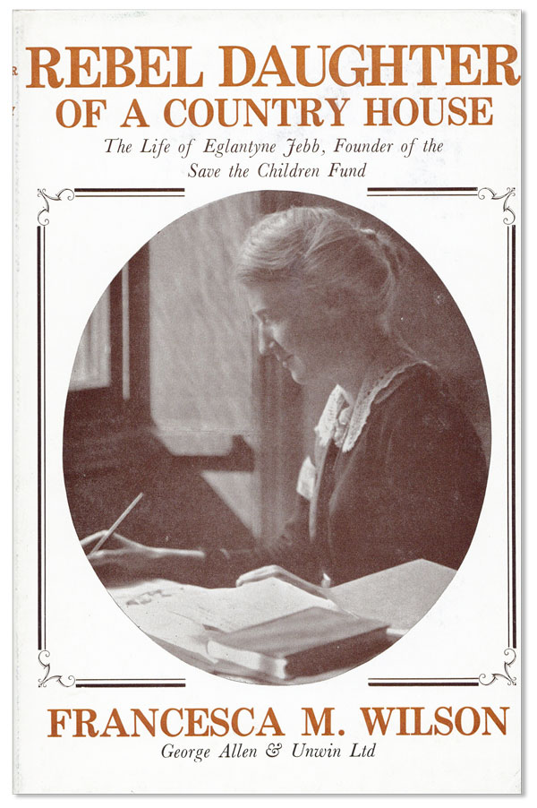 Rebel Daughter of a Country House: The Life of Eglantyne Jebb, founder of the Save the Children Fund. Francesca M. WILSON.