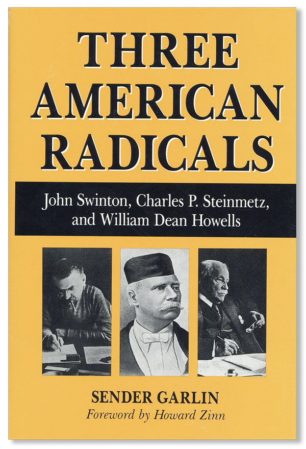 Three American Radicals: John Swinton, Crusading Editor; Charles P. Steinmetz, Scientist and Socialist; and William Dean Howells and the Haymarket Era. Sender GARLIN, foreword Howard Zinn.