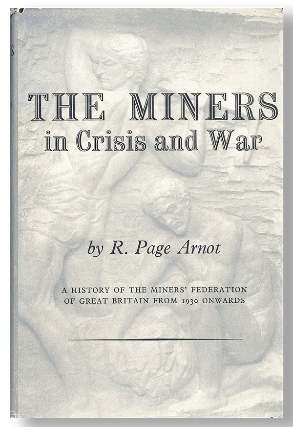 The Miners in Crisis and War: A History of the Miners' Federation of Great Britain (from 1930 onwards). R. Page ARNOT.
