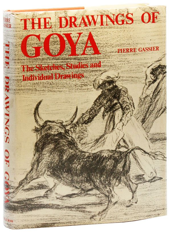 The Drawings of Goya: The Sketches, Studies, and Individual Drawings. Francisco GOYA, Pierre GASSIER