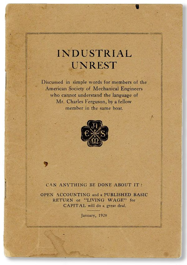 Industrial Unrest discussed in simple words for members of the American Society of Mechanical Engineers who cannot understand the language of Mr. Charles Ferguson...Can anything be done about it? AMERICAN SOCIETY OF MECHANICAL ENGINEERS.