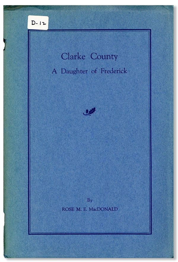 Clarke County, a Daughter of Frederick: A History of Early Families and Homes. Rose M. E. MacDONALD.