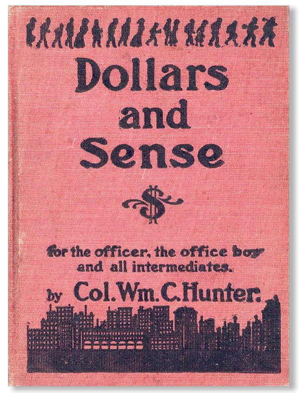 Dollars and Sense...Being a Memoranda made in the School of Practical Experience. Col. Wm. C. HUNTER