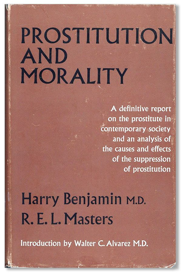Prostitution and Morality: A definitive report on the prostitute in contemporary society and an analysis of the causes and effects of the suppression of prostitution. intro Walter C. Alvarez, Harry BENJAMIN, R E. L. Masters.
