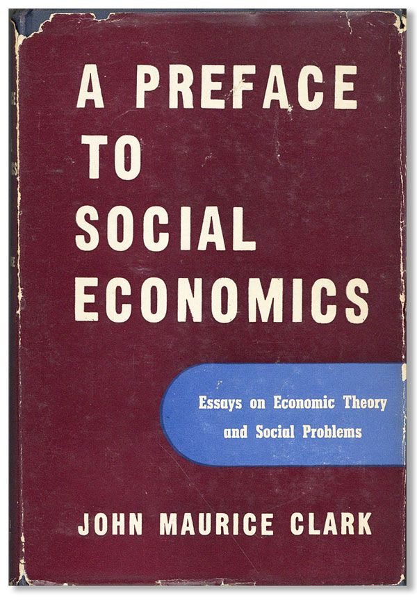 Preface to Social Economics: Essays on economic theory and social problems. John Maurice CLARK