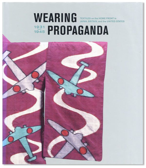 Wearing Propaganda: Textiles on the Home Front in Japan, Britain and the United States, 1931-1945. Jacqueline ATKINS, Authors.