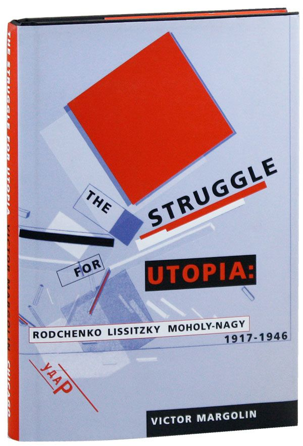 The Struggle for Utopia: Rodchenko, Lissitzky, Moholy-Nagy, 1917-1946. Victor MARGOLIN