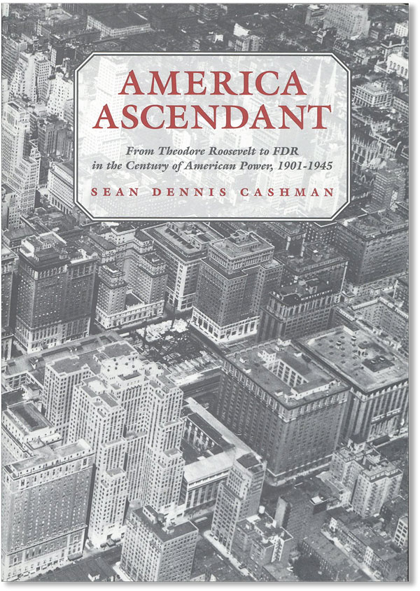 America Ascendant: from Theodore Roosevelt to FDR in the Century of American Power, 1901-1945....