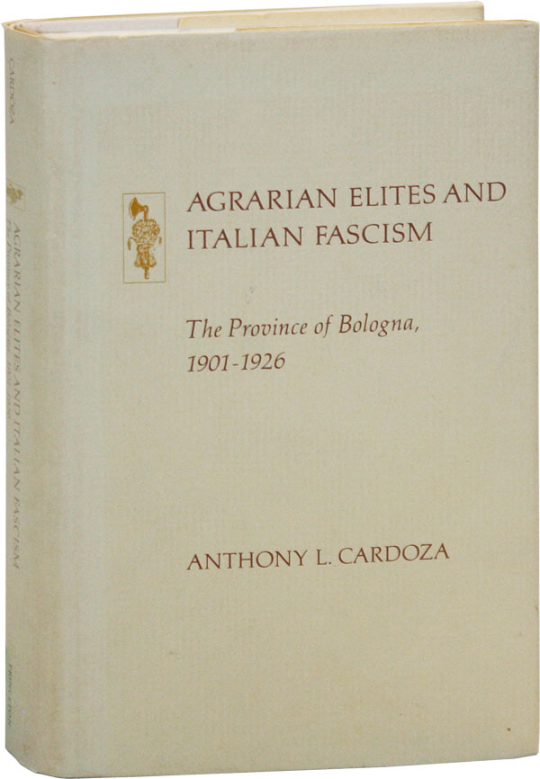 Agrarian Elites and Italian Fascism: The Province of Bologna, 1901-1926. Anthony L. CARDOZA