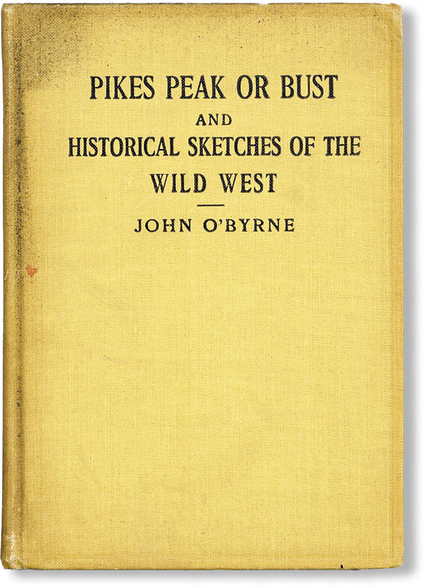 Pikes Peak or Bust, and Historical Sketches of the Old West. John O'BYRNE