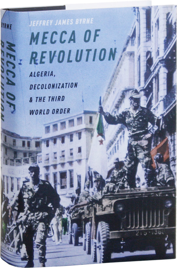 Mecca of Revolution: Algeria, Decolonization, and the Third World Order. Jeffrey James BYRNE