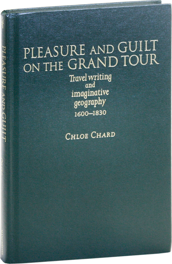 Pleasure and Guilt on the Grand Tour: Travel writing and imaginative geography 1600-1830. Chloe...