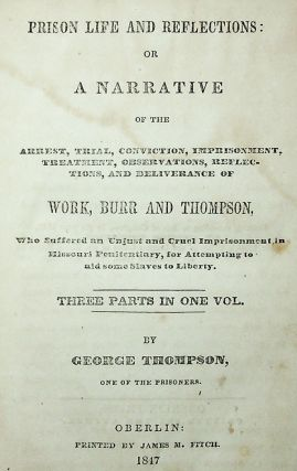 Prison Life and Reflections: Or a Narration of the Arrest, Trial, Conviction, Imprisonment, Treatment, Observations, Reflections, and Deliverance of Work, Burr and Thompson, Who Suffered an Unjust and Cruel Imprisonment in Missouri Penitentiary, for Attempting to Aid Some Slaves to Liberty